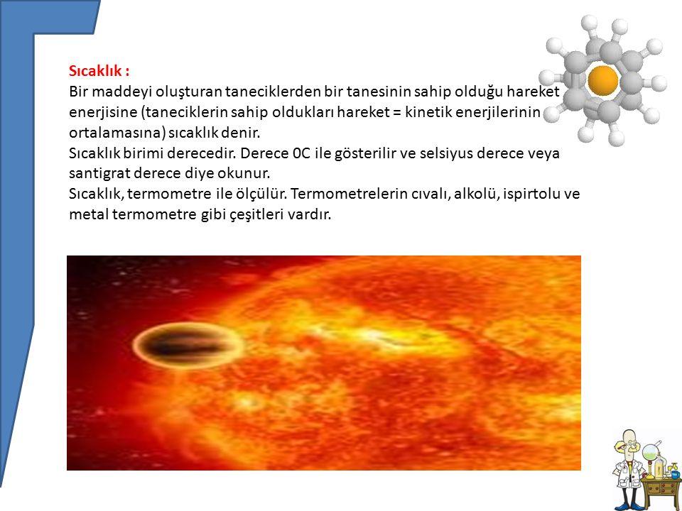 Sıcaklık : Bir maddeyi oluşturan taneciklerden bir tanesinin sahip olduğu hareket enerjisine (taneciklerin sahip oldukları hareket = kinetik enerjilerinin ortalamasına) sıcaklık denir.