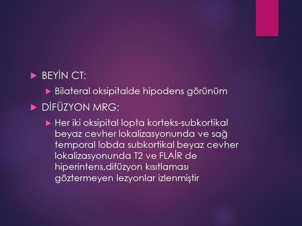  BEYİN CT:  Bilateral oksipitalde hipodens görünüm  DİFÜZYON MRG:  Her iki oksipital lopta korteks-subkortikal beyaz cevher lokalizasyonunda ve sa