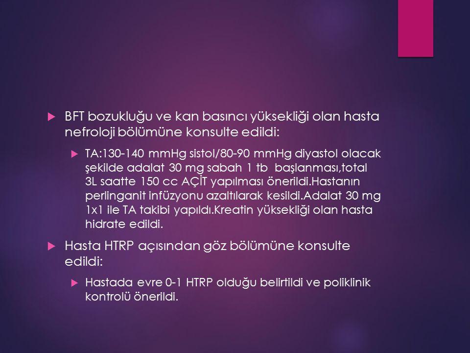  BFT bozukluğu ve kan basıncı yüksekliği olan hasta nefroloji bölümüne konsulte edildi:  TA:130-140 mmHg sistol/80-90 mmHg diyastol olacak şekilde a