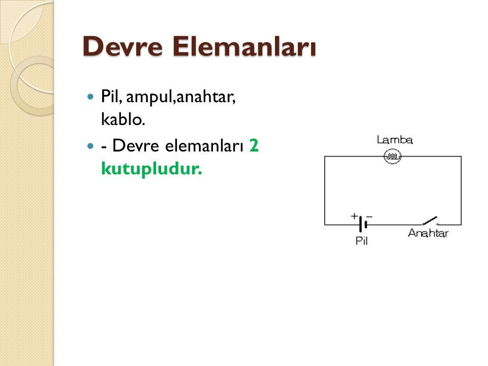 Devre Elemanları Pil, ampul,anahtar, kablo. - Devre elemanları 2 kutupludur.