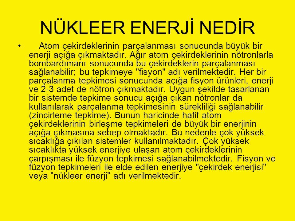 NÜKLEER ENERJİ NEDİR Atom çekirdeklerinin parçalanması sonucunda büyük bir enerji açığa çıkmaktadır. Ağır atom çekirdeklerinin nötronlarla bombardıman