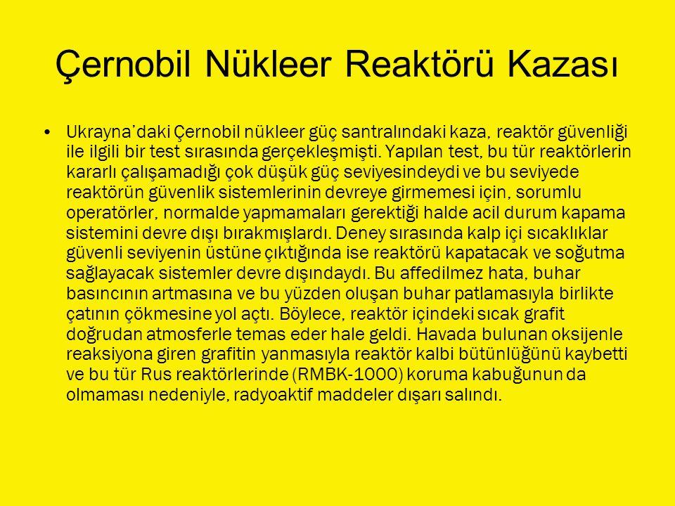 Çernobil Nükleer Reaktörü Kazası Ukrayna'daki Çernobil nükleer güç santralındaki kaza, reaktör güvenliği ile ilgili bir test sırasında gerçekleşmişti.