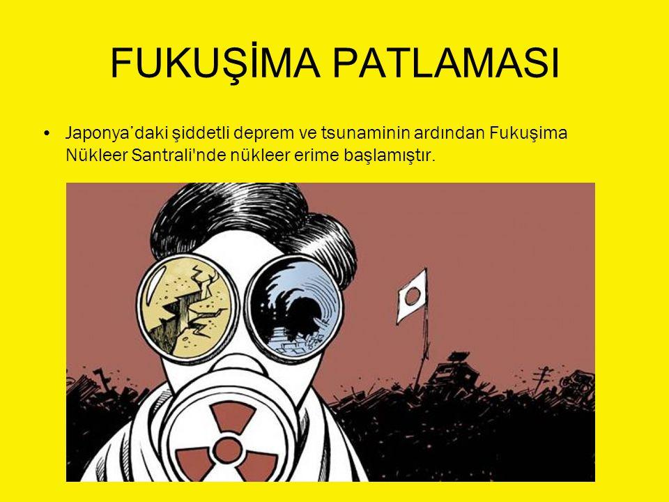 FUKUŞİMA PATLAMASI Japonya'daki şiddetli deprem ve tsunaminin ardından Fukuşima Nükleer Santrali'nde nükleer erime başlamıştır.