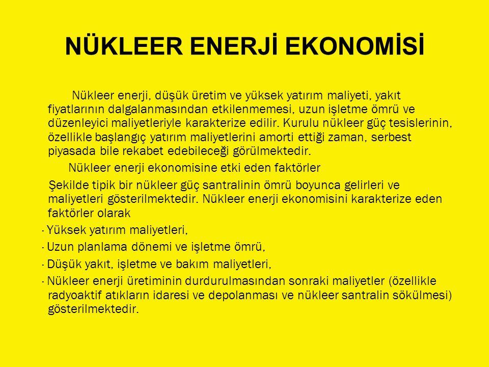 NÜKLEER ENERJİ EKONOMİSİ Nükleer enerji, düşük üretim ve yüksek yatırım maliyeti, yakıt fiyatlarının dalgalanmasından etkilenmemesi, uzun işletme ömrü