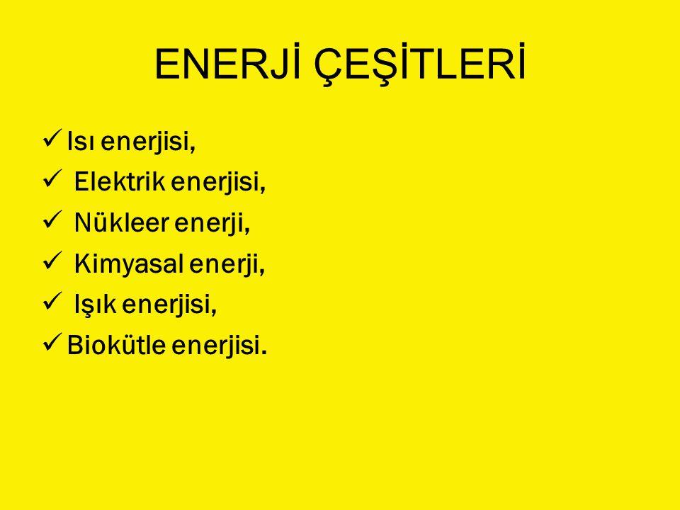 ENERJİ ÇEŞİTLERİ Isı enerjisi, Elektrik enerjisi, Nükleer enerji, Kimyasal enerji, Işık enerjisi, Biokütle enerjisi.