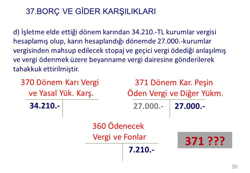 30 d) İşletme elde ettiği dönem karından 34.210.-TL kurumlar vergisi hesaplamış olup, karın hesaplandığı dönemde 27.000.-kurumlar vergisinden mahsup e