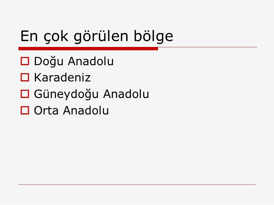 En çok görülen bölge  Doğu Anadolu  Karadeniz  Güneydoğu Anadolu  Orta Anadolu