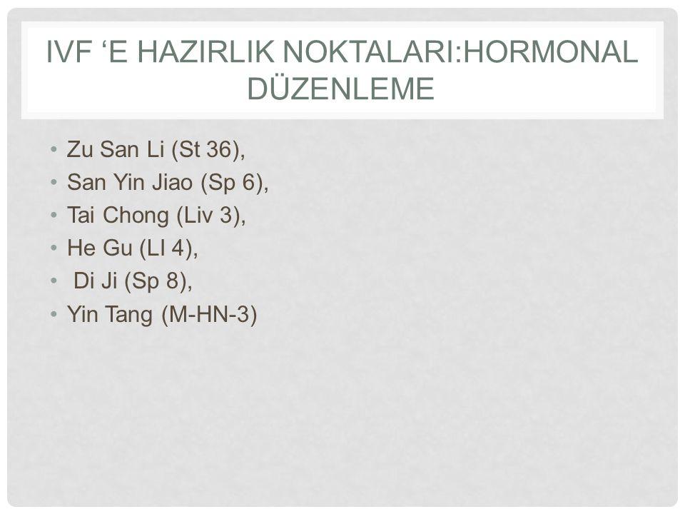 IVF 'E HAZIRLIK NOKTALARI:HORMONAL DÜZENLEME Zu San Li (St 36), San Yin Jiao (Sp 6), Tai Chong (Liv 3), He Gu (LI 4), Di Ji (Sp 8), Yin Tang (M-HN-3)