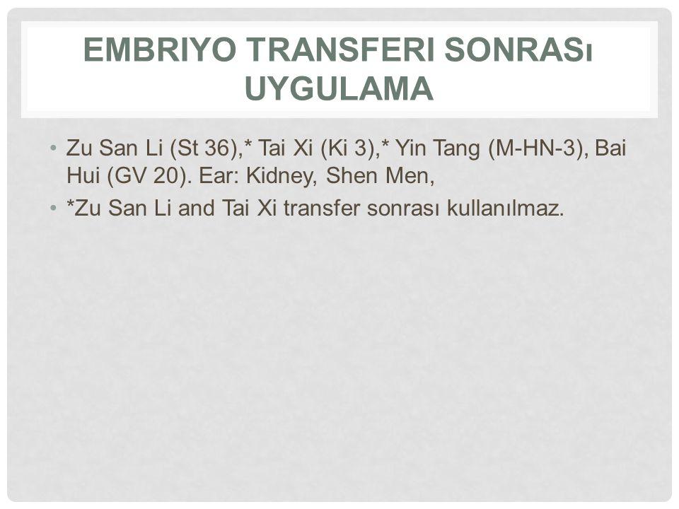 EMBRIYO TRANSFERI SONRASı UYGULAMA Zu San Li (St 36),* Tai Xi (Ki 3),* Yin Tang (M-HN-3), Bai Hui (GV 20). Ear: Kidney, Shen Men, *Zu San Li and Tai X