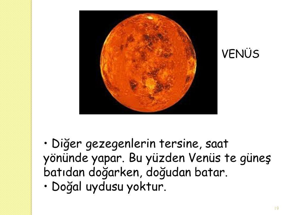 VENÜS Diğer gezegenlerin tersine, saat yönünde yapar. Bu yüzden Venüs te güneş batıdan doğarken, doğudan batar. Doğal uydusu yoktur. 19