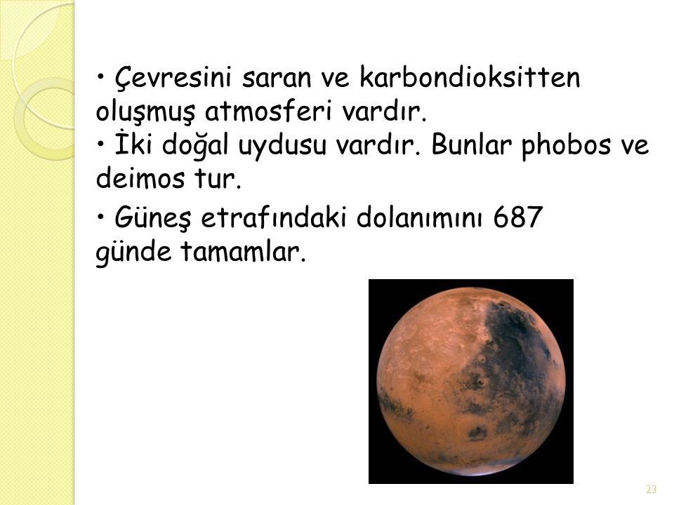 Çevresini saran ve karbondioksitten oluşmuş atmosferi vardır. İki doğal uydusu vardır. Bunlar phobos ve deimos tur. Güneş etrafındaki dolanımını 687 g