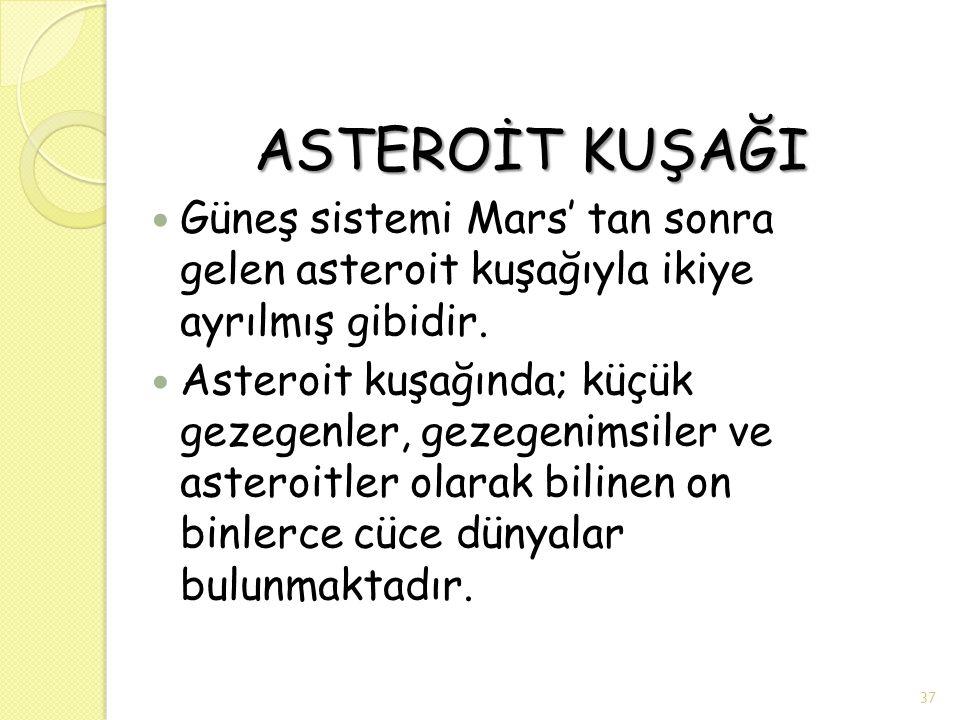 ASTEROİT KUŞAĞI ASTEROİT KUŞAĞI Güneş sistemi Mars' tan sonra gelen asteroit kuşağıyla ikiye ayrılmış gibidir. Asteroit kuşağında; küçük gezegenler, g