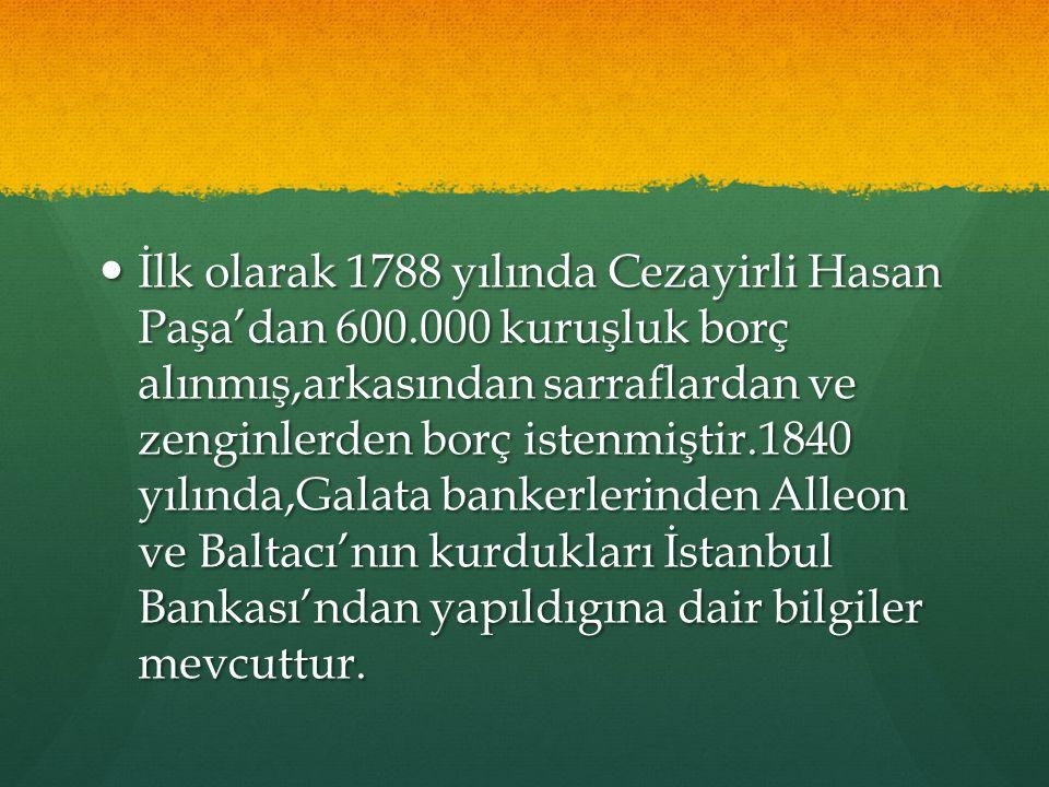 İlk olarak 1788 yılında Cezayirli Hasan Paşa'dan 600.000 kuruşluk borç alınmış,arkasından sarraflardan ve zenginlerden borç istenmiştir.1840 yılında,Galata bankerlerinden Alleon ve Baltacı'nın kurdukları İstanbul Bankası'ndan yapıldıgına dair bilgiler mevcuttur.