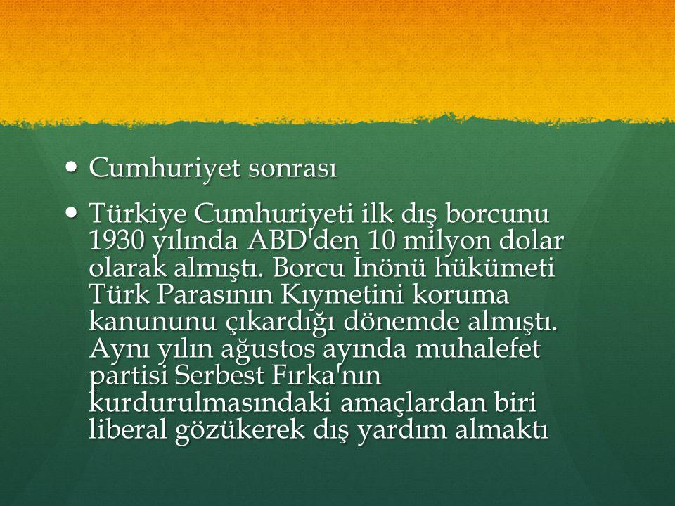Cumhuriyet sonrası Cumhuriyet sonrası Türkiye Cumhuriyeti ilk dış borcunu 1930 yılında ABD'den 10 milyon dolar olarak almıştı. Borcu İnönü hükümeti Tü