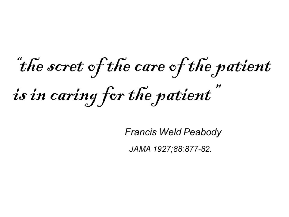 """ the scret of the care of the patient is in caring for the patient"" JAMA 1927;88:877-82. Francis Weld Peabody"