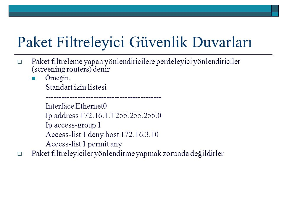 Paket Filtreleyici Güvenlik Duvarları  Paket filtreleme yapan yönlendiricilere perdeleyici yönlendiriciler (screening routers) denir Örneğin, Standart izin listesi -------------------------------------------- Interface Ethernet0 Ip address 172.16.1.1 255.255.255.0 Ip access-group 1 Access-list 1 deny host 172.16.3.10 Access-list 1 permit any  Paket filtreleyiciler yönlendirme yapmak zorunda değildirler