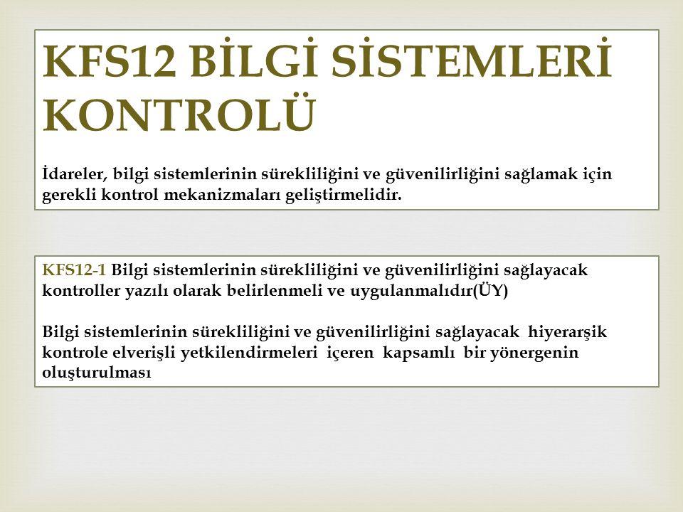 KFS12 BİLGİ SİSTEMLERİ KONTROLÜ İdareler, bilgi sistemlerinin sürekliliğini ve güvenilirliğini sağlamak için gerekli kontrol mekanizmaları geliştirmel