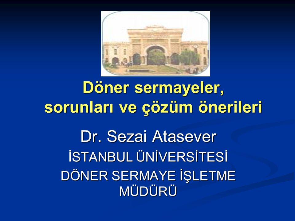Döner sermayeler, sorunları ve çözüm önerileri Dr. Sezai Atasever İSTANBUL ÜNİVERSİTESİ DÖNER SERMAYE İŞLETME MÜDÜRÜ