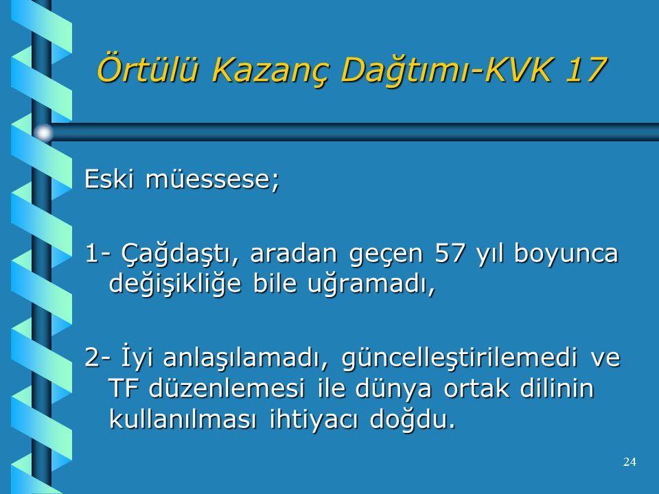 24 Örtülü Kazanç Dağtımı-KVK 17 Eski müessese; 1- Çağdaştı, aradan geçen 57 yıl boyunca değişikliğe bile uğramadı, 2- İyi anlaşılamadı, güncelleştirilemedi ve TF düzenlemesi ile dünya ortak dilinin kullanılması ihtiyacı doğdu.