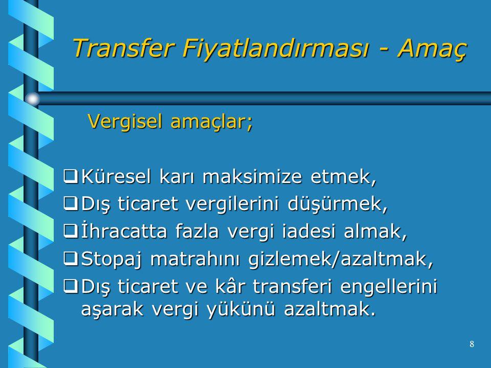 8 Transfer Fiyatlandırması - Amaç Vergisel amaçlar; Vergisel amaçlar;  Küresel karı maksimize etmek,  Dış ticaret vergilerini düşürmek,  İhracatta fazla vergi iadesi almak,  Stopaj matrahını gizlemek/azaltmak,  Dış ticaret ve kâr transferi engellerini aşarak vergi yükünü azaltmak.