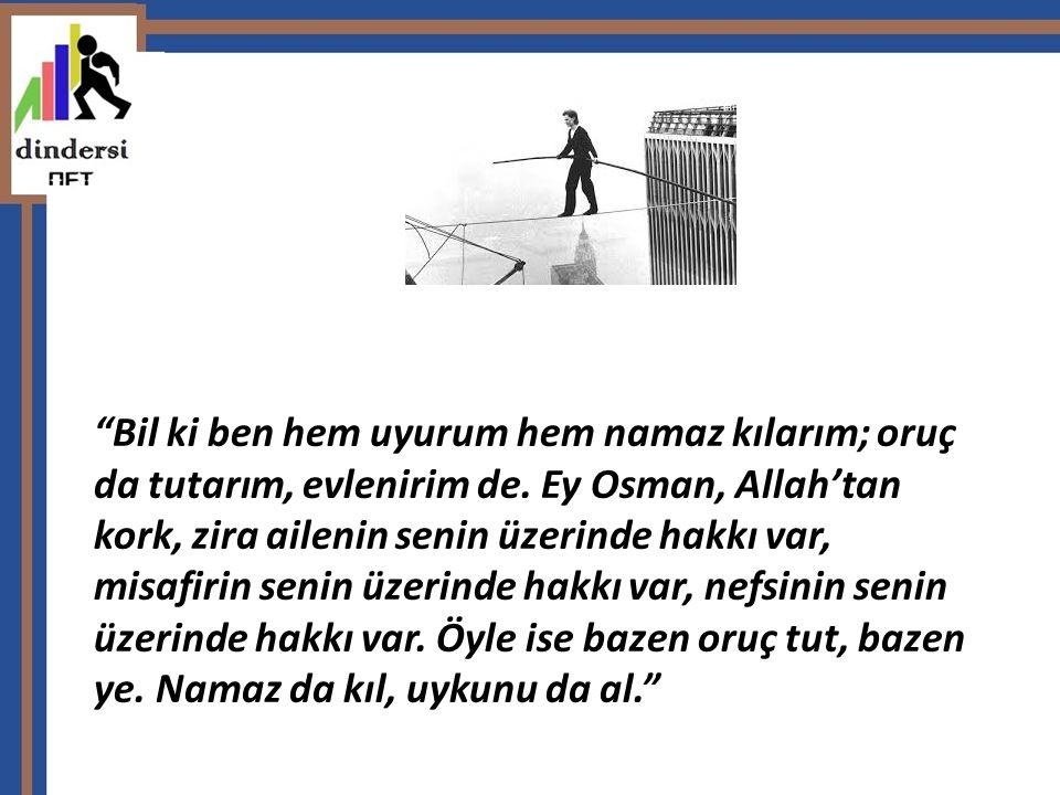 """""""Bil ki ben hem uyurum hem namaz kılarım; oruç da tutarım, evlenirim de. Ey Osman, Allah'tan kork, zira ailenin senin üzerinde hakkı var, misafirin se"""