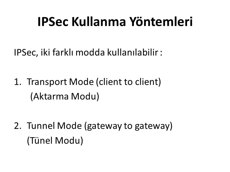 IPSec Kullanma Yöntemleri IPSec, iki farklı modda kullanılabilir : 1.Transport Mode (client to client) (Aktarma Modu) 2.Tunnel Mode (gateway to gatewa