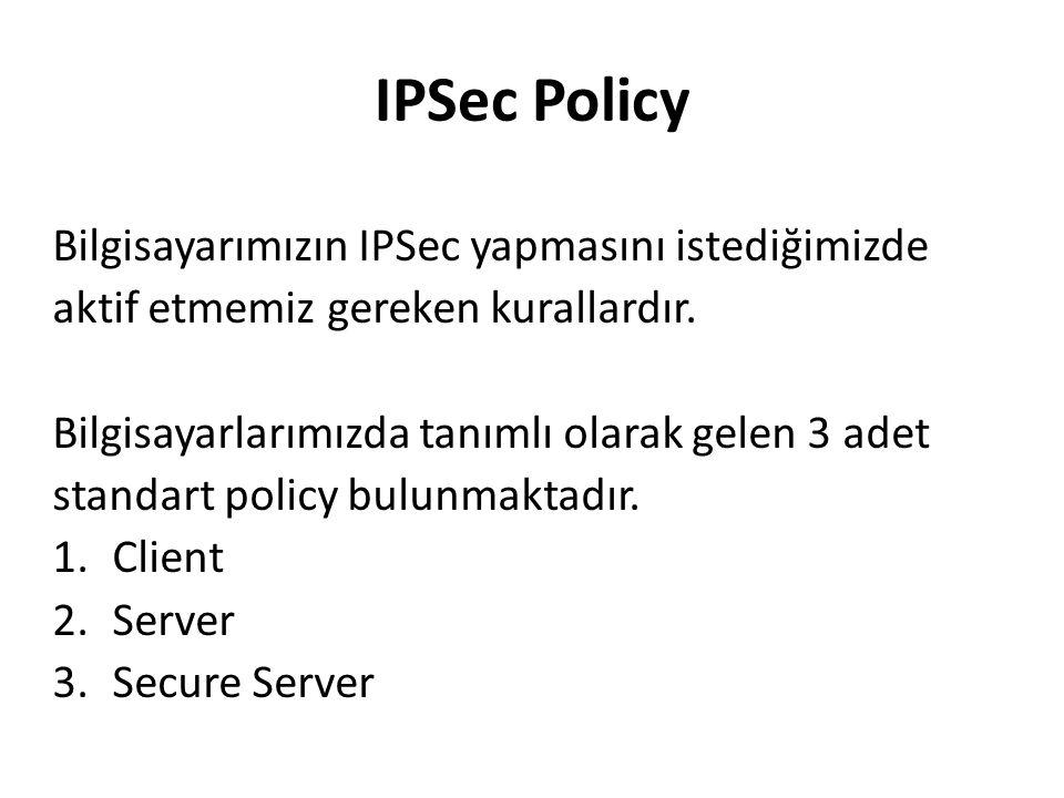 IPSec Policy Bilgisayarımızın IPSec yapmasını istediğimizde aktif etmemiz gereken kurallardır.
