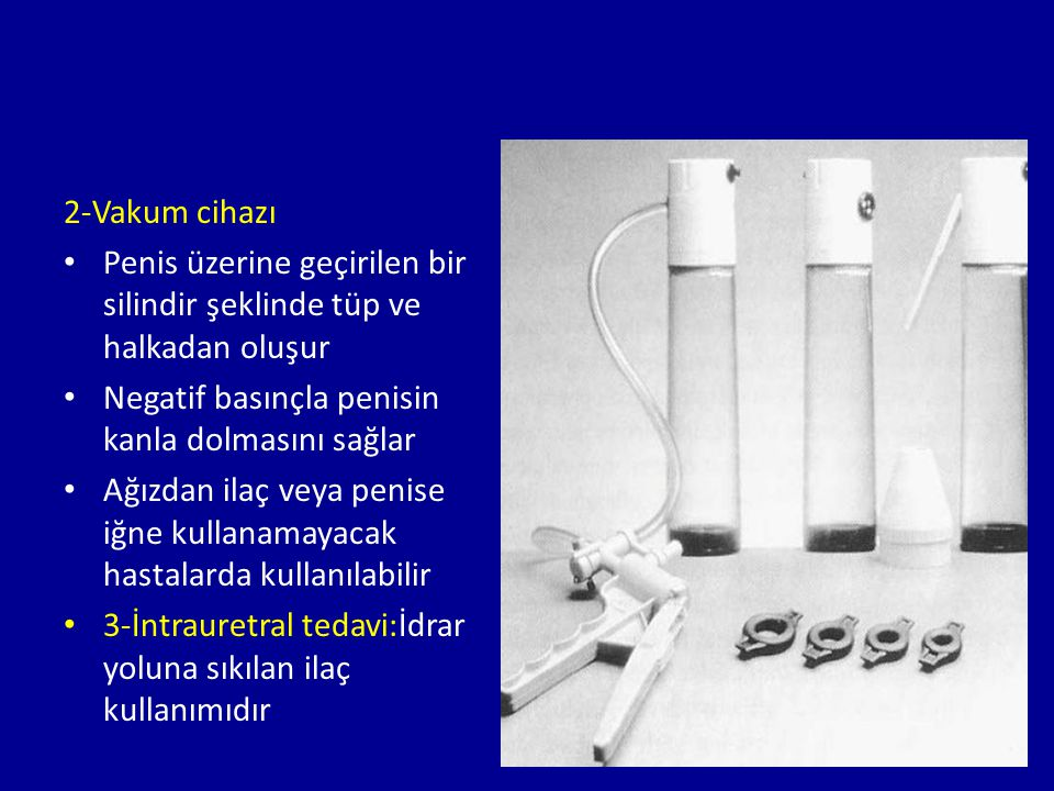 2-Vakum cihazı Penis üzerine geçirilen bir silindir şeklinde tüp ve halkadan oluşur Negatif basınçla penisin kanla dolmasını sağlar Ağızdan ilaç veya