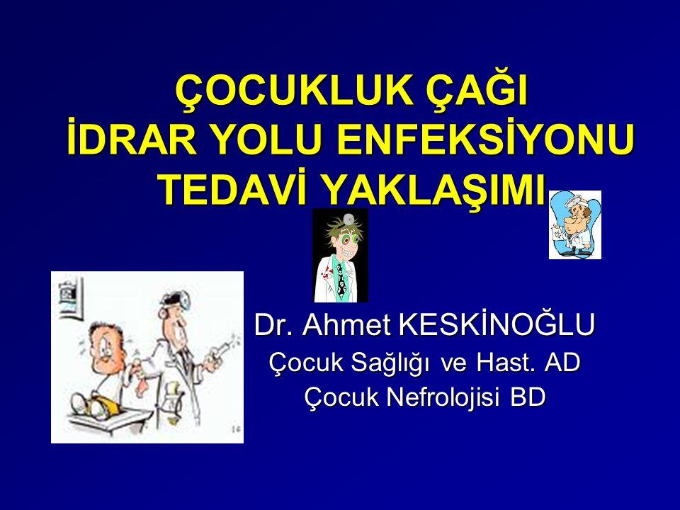 ÇOCUKLUK ÇAĞI İDRAR YOLU ENFEKSİYONU TEDAVİ YAKLAŞIMI Dr. Ahmet KESKİNOĞLU Çocuk Sağlığı ve Hast. AD Çocuk Nefrolojisi BD