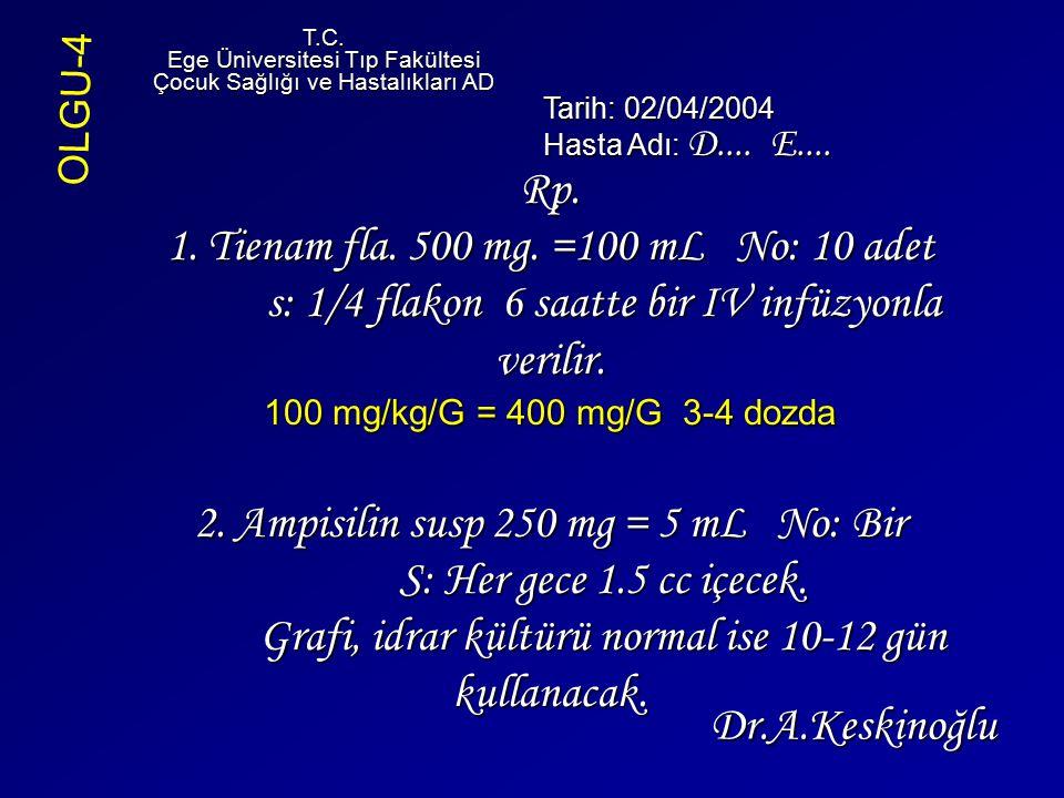 Rp. 1. Tienam fla. 500 mg. =100 mL No: 10 adet s: 1/4 flakon 6 saatte bir IV infüzyonla verilir. 100 mg/kg/G = 400 mg/G 3-4 dozda 2. Ampisilin susp 25