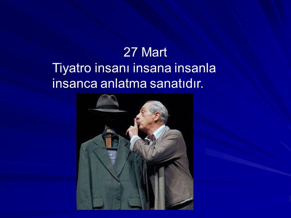 27 Mart Tiyatro insanı insana insanla insanca anlatma sanatıdır.