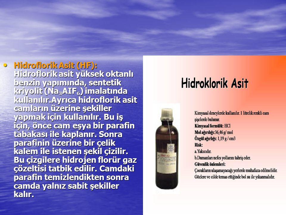 Hidroflorik Asit (HF): Hidroflorik asit yüksek oktanlı benzin yapımında, sentetik kriyolit (Na ₃ AIF ₆ ) imalatında kullanılır.Ayrıca hidroflorik asit