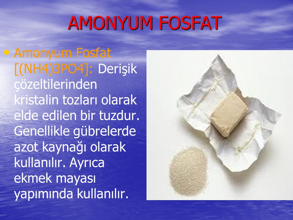 AMONYUM FOSFAT Amonyum Fosfat [(NH4)3PO4]: Derişik çözeltilerinden kristalin tozları olarak elde edilen bir tuzdur. Genellikle gübrelerde azot kaynağı