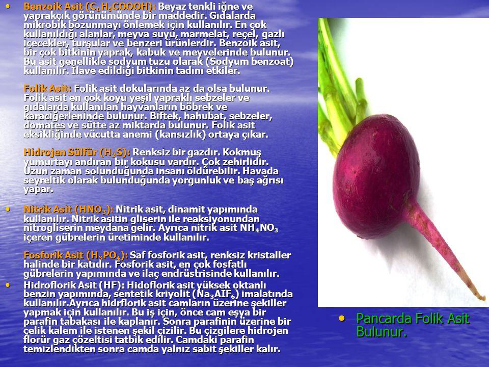 Benzoik Asit (C ₆ H ₅ COOOH): Beyaz tenkli iğne ve yaprakçık görünümünde bir maddedir. Gıdalarda mikrobik bozunmayı önlemek için kullanılır. En çok ku