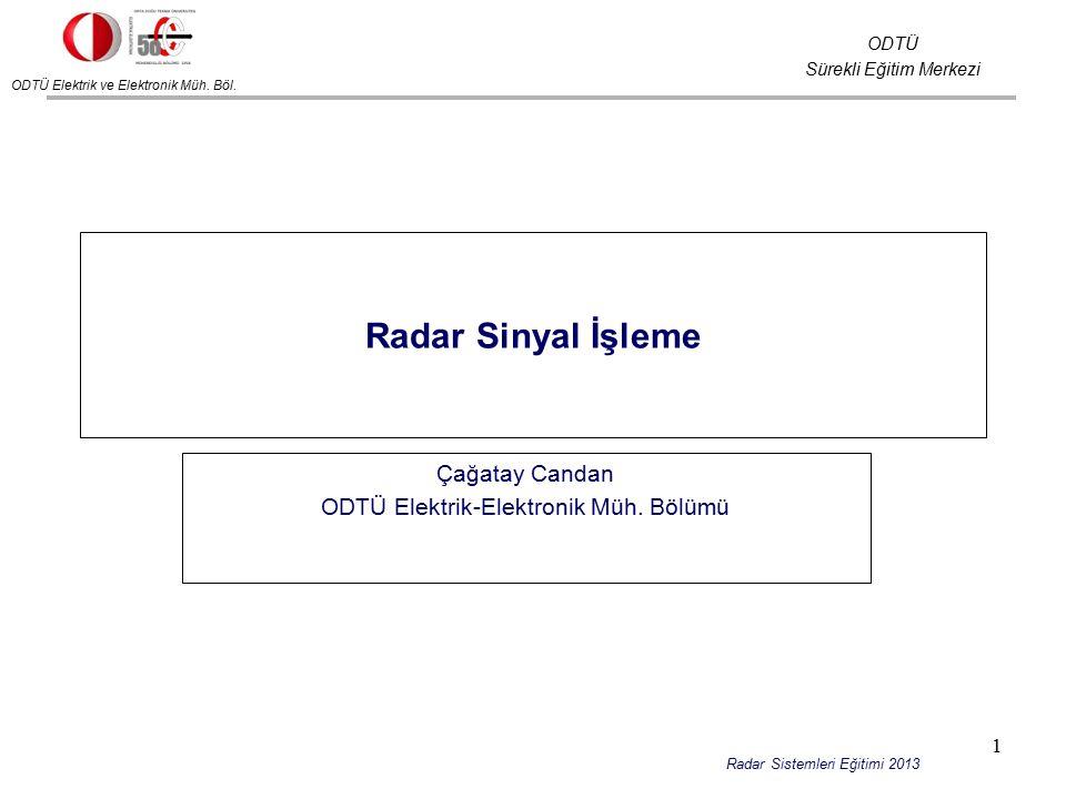ODTÜ Elektrik ve Elektronik Müh. Böl. ODTÜ Sürekli Eğitim Merkezi Radar Sistemleri Eğitimi 2013 Radar Sinyal İşleme Çağatay Candan ODTÜ Elektrik-Elekt