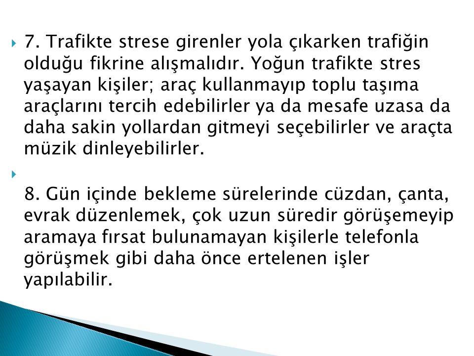  7. Trafikte strese girenler yola çıkarken trafiğin olduğu fikrine alışmalıdır. Yoğun trafikte stres yaşayan kişiler; araç kullanmayıp toplu taşıma a