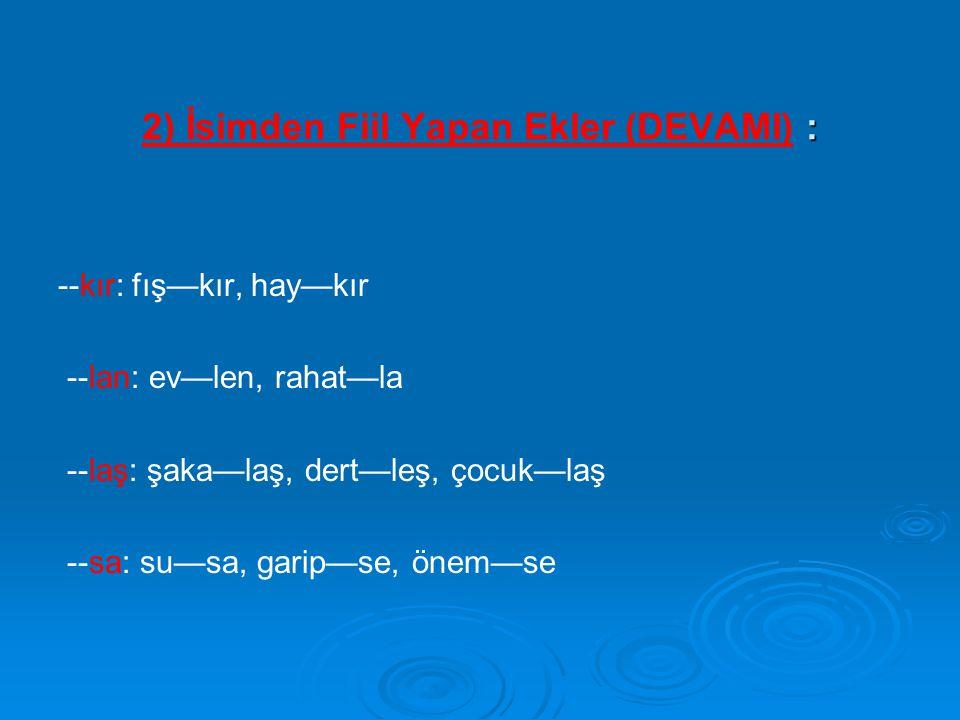 : 2) İsimden Fiil Yapan Ekler (DEVAMI) : --kır: fış—kır, hay—kır --lan: ev—len, rahat—la --laş: şaka—laş, dert—leş, çocuk—laş --sa: su—sa, garip—se, ö