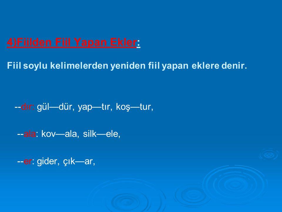 4)Fiilden Fiil Yapan Ekler: Fiil soylu kelimelerden yeniden fiil yapan eklere denir. --dır: gül—dür, yap—tır, koş—tur, --ala: kov—ala, silk—ele, --er: