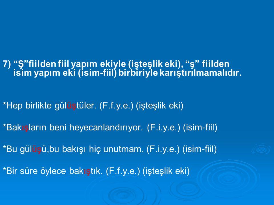 """7) """"Ş""""fiilden fiil yapım ekiyle (işteşlik eki), """"ş"""" fiilden isim yapım eki (isim-fiil) birbiriyle karıştırılmamalıdır. *Hep birlikte gülüştüler. (F.f."""