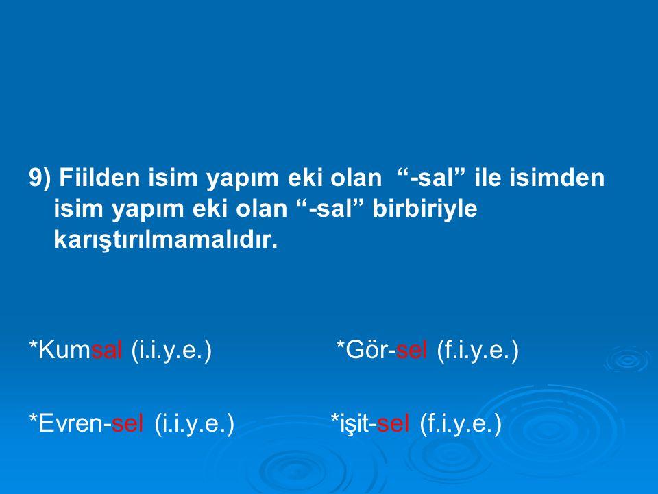 "9) Fiilden isim yapım eki olan ""-sal"" ile isimden isim yapım eki olan ""-sal"" birbiriyle karıştırılmamalıdır. *Kumsal (i.i.y.e.) *Gör-sel (f.i.y.e.) *E"