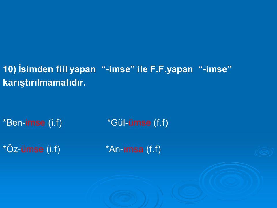 """10) İsimden fiil yapan """"-imse"""" ile F.F.yapan """"-imse"""" karıştırılmamalıdır. *Ben-imse (i.f) *Gül-ümse (f.f) *Öz-ümse (i.f) *An-ımsa (f.f)"""