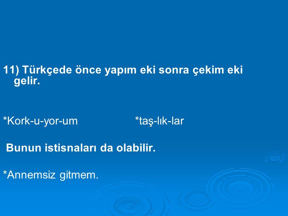 11) Türkçede önce yapım eki sonra çekim eki gelir. *Kork-u-yor-um *taş-lık-lar Bunun istisnaları da olabilir. *Annemsiz gitmem.