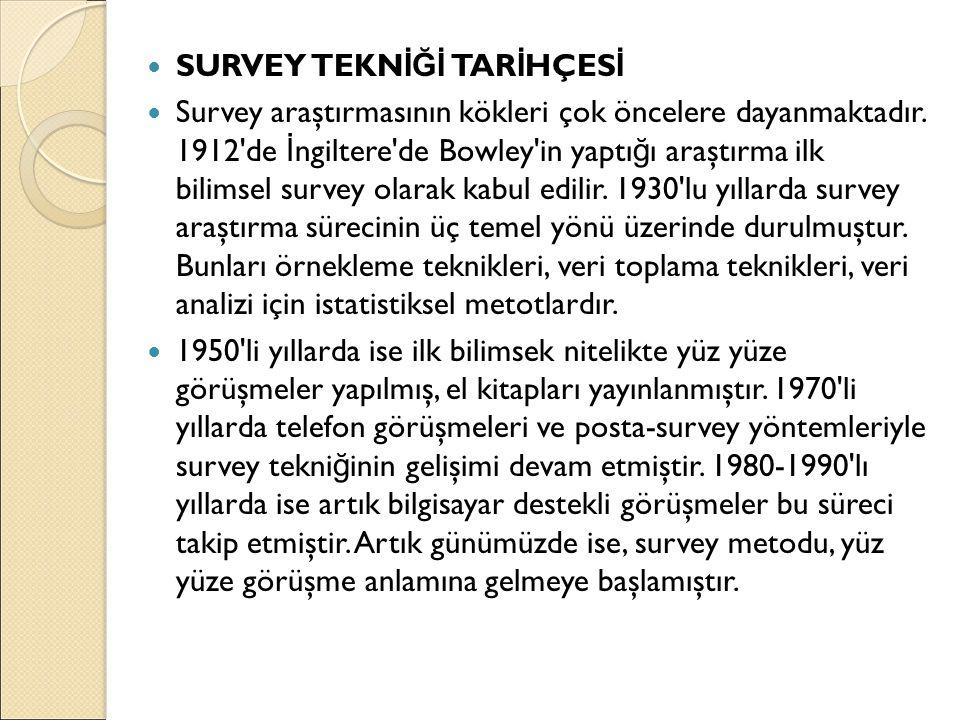 SURVEY TEKN İĞİ TAR İ HÇES İ Survey araştırmasının kökleri çok öncelere dayanmaktadır. 1912'de İ ngiltere'de Bowley'in yaptı ğ ı araştırma ilk bilimse