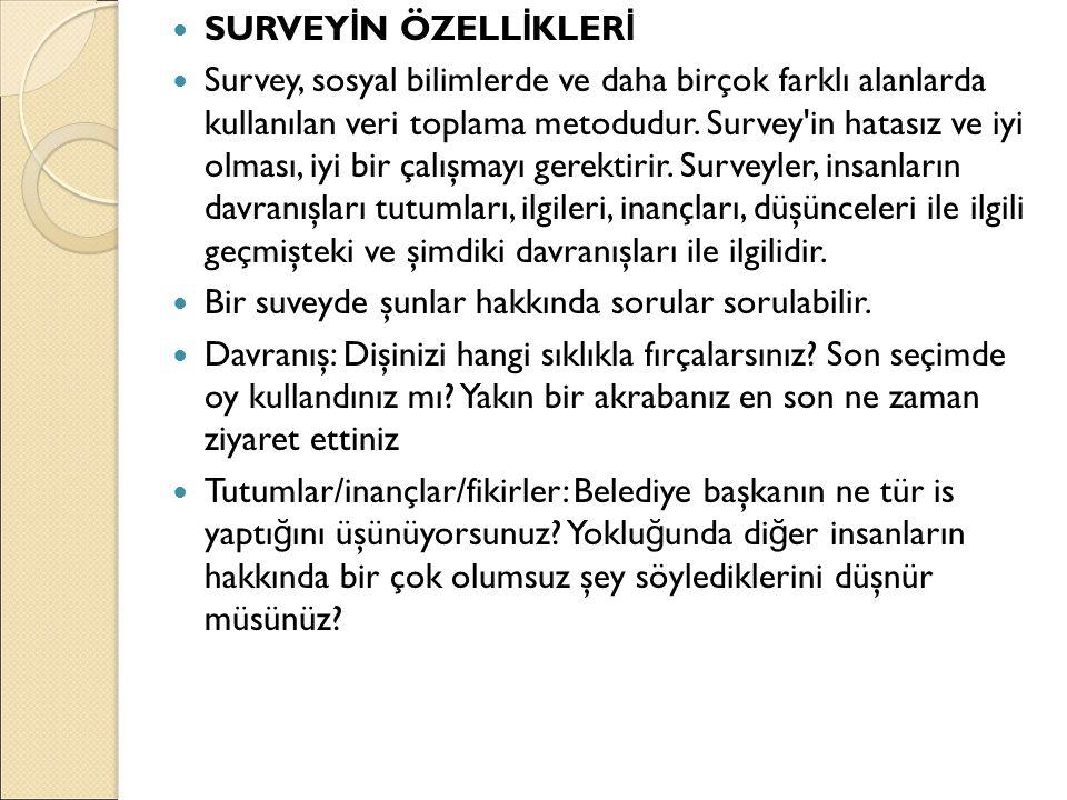 SURVEY İ N ÖZELL İ KLER İ Survey, sosyal bilimlerde ve daha birçok farklı alanlarda kullanılan veri toplama metodudur. Survey'in hatasız ve iyi olması