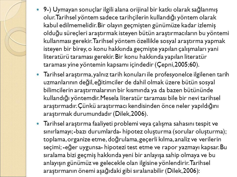 9-) Uymayan sonuçlar ilgili alana orijinal bir katkı olarak sa ğ lanmış olur. Tarihsel yöntem sadece tarihçilerin kullandı ğ ı yöntem olarak kabul edi