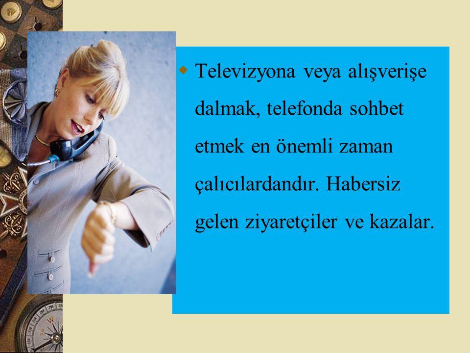  Televizyona veya alışverişe dalmak, telefonda sohbet etmek en önemli zaman çalıcılardandır. Habersiz gelen ziyaretçiler ve kazalar.