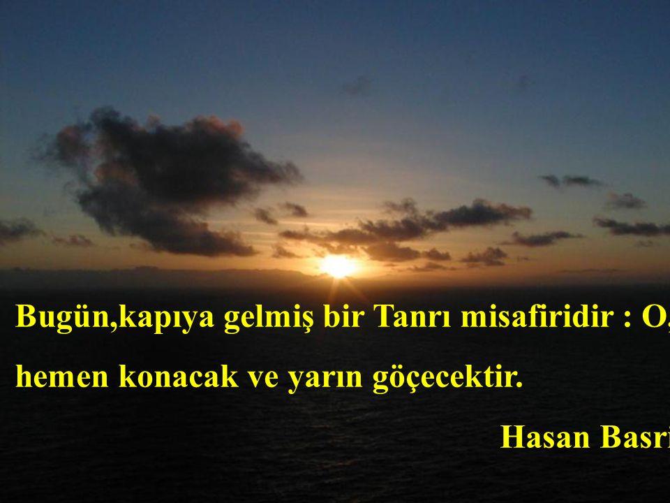 Bugün,kapıya gelmiş bir Tanrı misafiridir : O, hemen konacak ve yarın göçecektir. Hasan Basri
