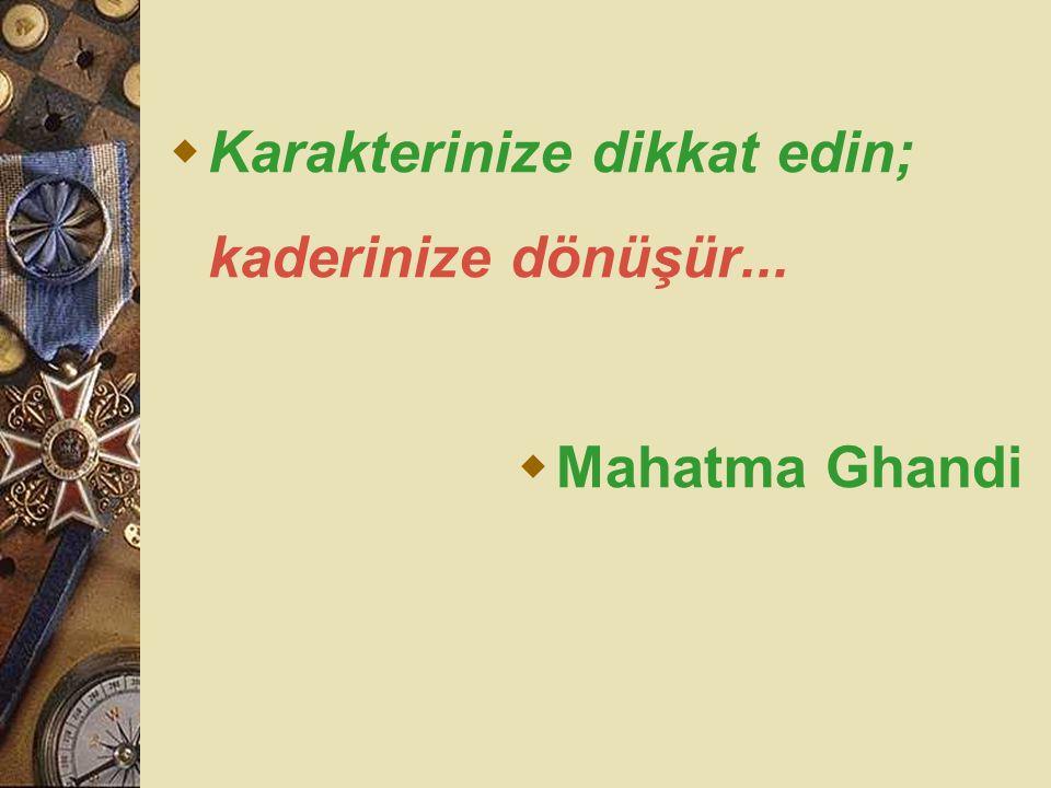  Karakterinize dikkat edin; kaderinize dönüşür...  Mahatma Ghandi