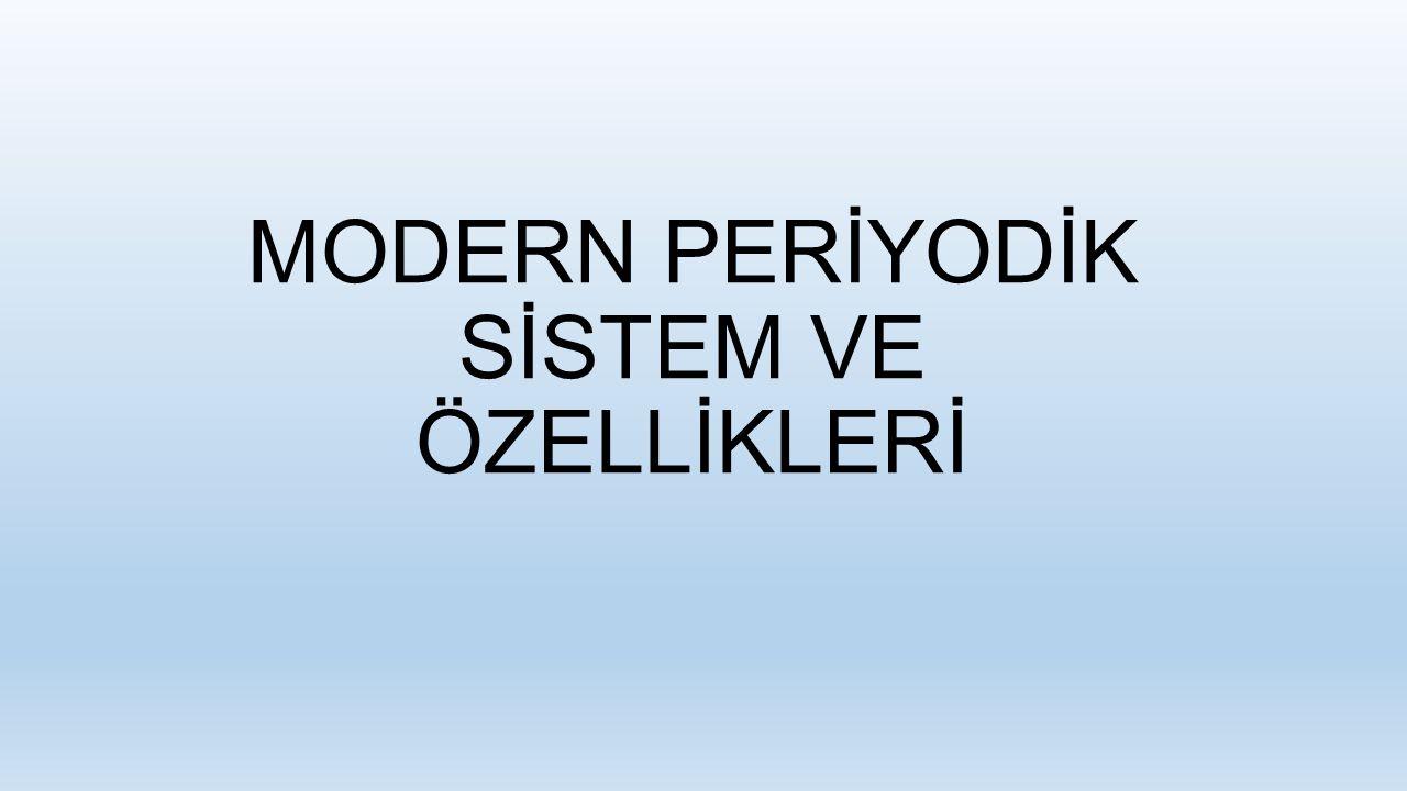 MODERN PERİYODİK SİSTEM VE ÖZELLİKLERİ