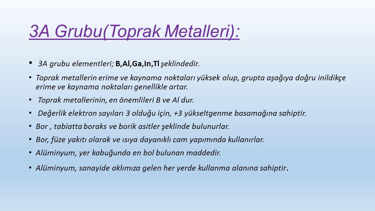 3A Grubu(Toprak Metalleri): 3A grubu elementleri; B,Al,Ga,In,Tl şeklindedir. Toprak metallerin erime ve kaynama noktaları yüksek olup, grupta aşağıya